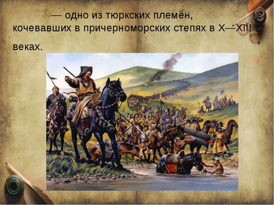 То́рки — одно из тюркских племён, кочевавших в причерноморских степях в X—XII...