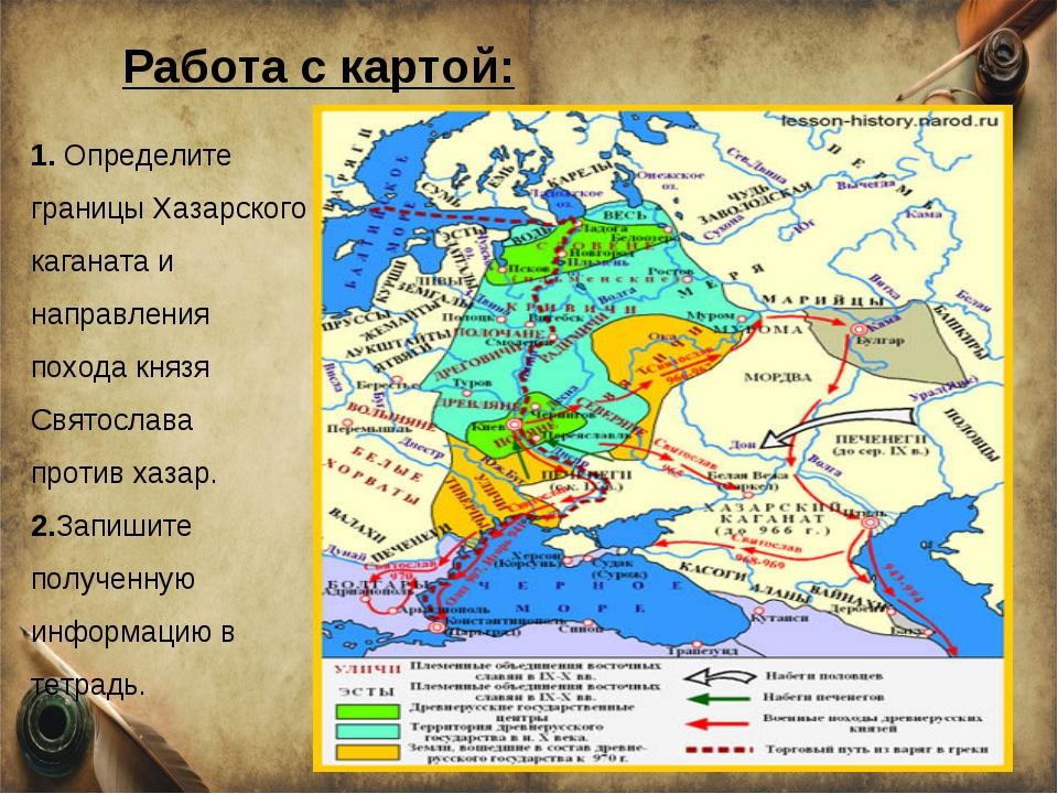 1. Определите границы Хазарского каганата и направления похода князя Святосла...