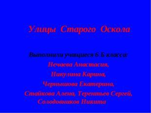 Улицы Старого Оскола Выполнили учащиеся 6 Б класса: Нечаева Анастасия, Никули