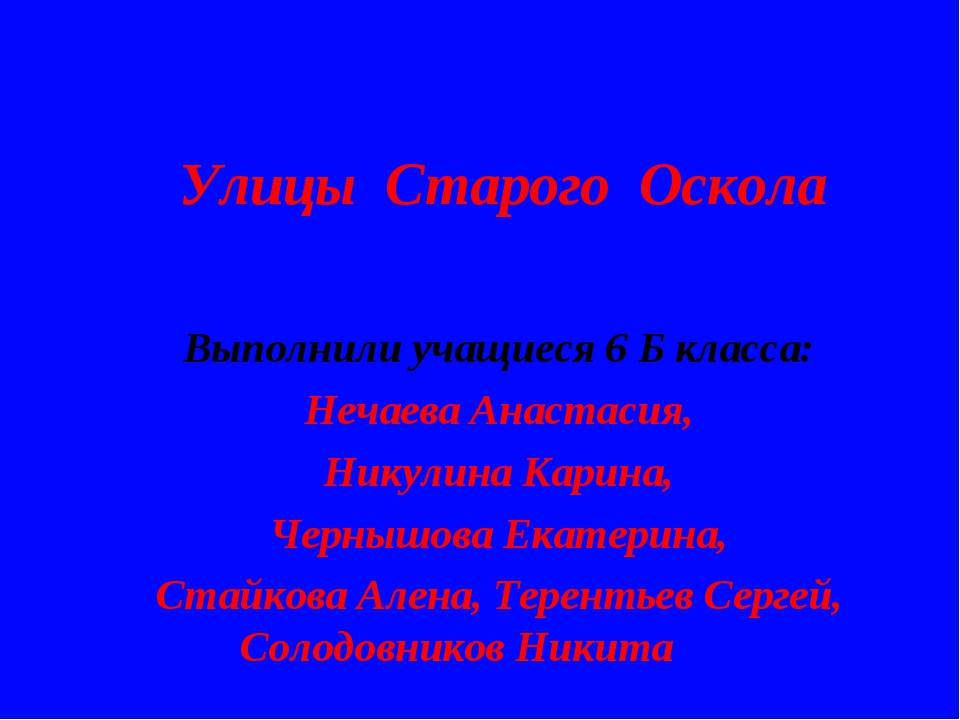 Улицы Старого Оскола Выполнили учащиеся 6 Б класса: Нечаева Анастасия, Никули...