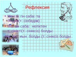 Рефлексия Мен бүгін сабақта білдім(түсінбедім) : Маған сабақ неліктен түсінік