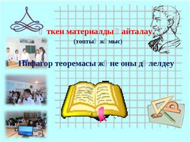 Өткен материалды қайталау. (топтық жұмыс) Пифагор теоремасы және оны дәлелдеу