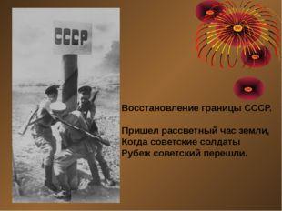 Восстановление границы СССР. Пришел рассветный час земли, Когда советские сол