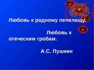 Любовь к родному пепелищу. Любовь к отеческим гробам. А.С. Пушкин