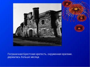 Пограничная Брестская крепость, окруженная врагами, держалась больше месяца