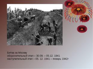 Битва за Москву оборонительный этап – 30.09. – 05.12. 1941 наступательный эта