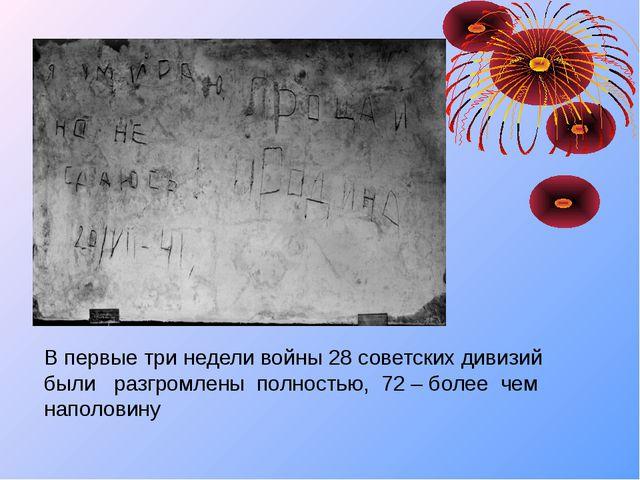 В первые три недели войны 28 советских дивизий были разгромлены полностью, 72...