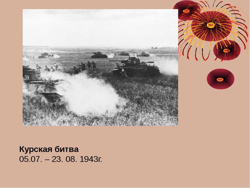 Курская битва 05.07. – 23. 08. 1943г.
