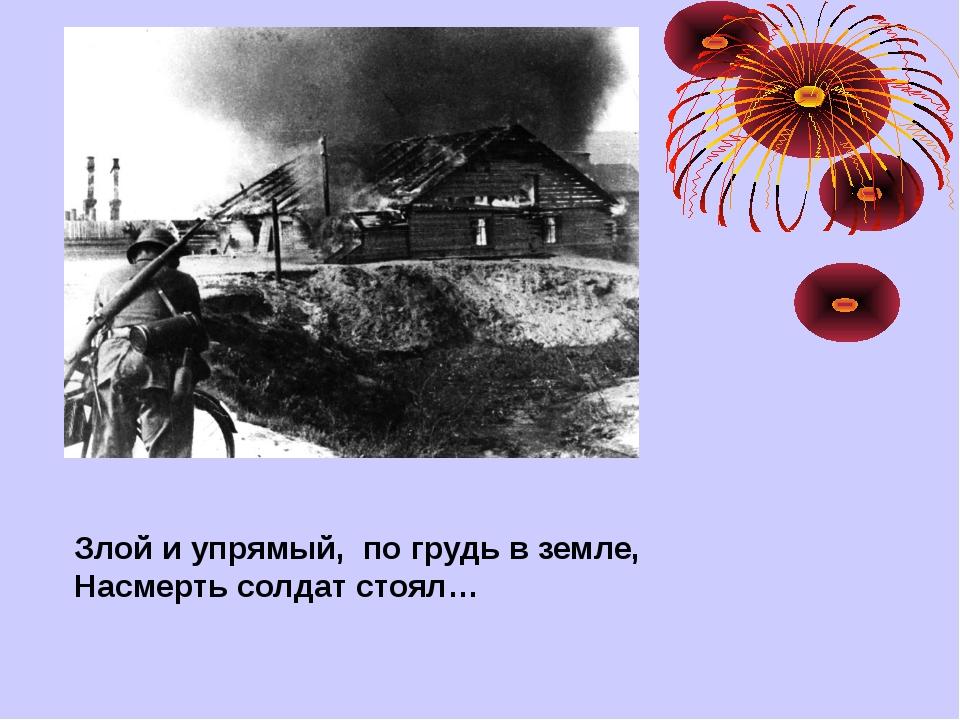Злой и упрямый, по грудь в земле, Насмерть солдат стоял…