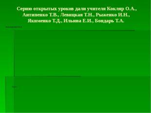 Серию открытых уроков дали учителя Кокляр О.А., Антипенко Т.В., Левицкая Т.Н.