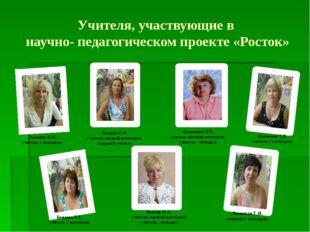 Учителя, участвующие в научно- педагогическом проекте «Росток» Рыженко И.Н. у