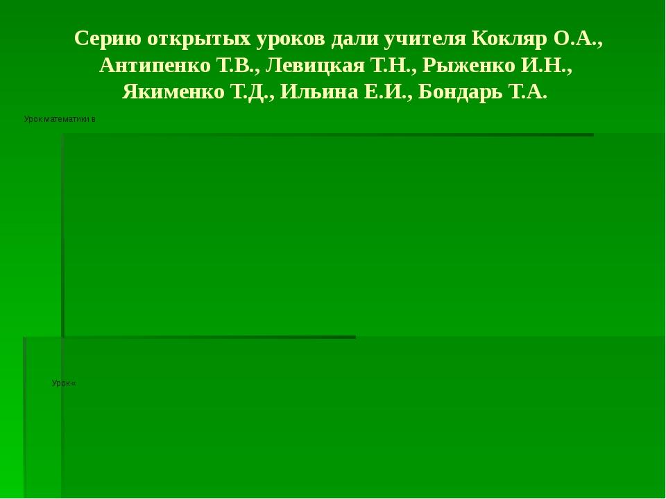 Серию открытых уроков дали учителя Кокляр О.А., Антипенко Т.В., Левицкая Т.Н....
