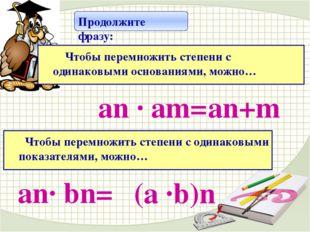 аn · аm= аn+m Продолжите фразу: Чтобы перемножить степени с одинаковыми осно