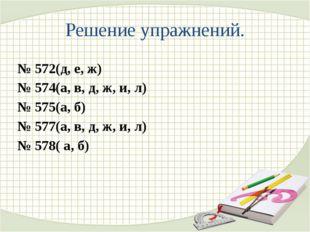 Решение упражнений. № 572(д, е, ж) № 574(а, в, д, ж, и, л) № 575(а, б) № 577(