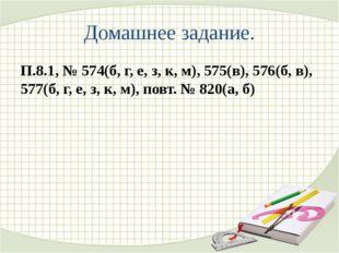 Домашнее задание. П.8.1, № 574(б, г, е, з, к, м), 575(в), 576(б, в), 577(б, г