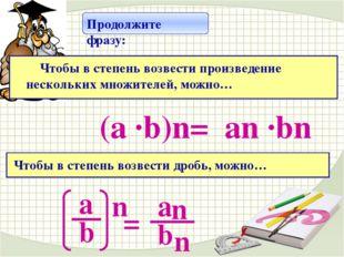 аn ·bn (а ·b)n= Продолжите фразу: Чтобы в степень возвести произведение неск