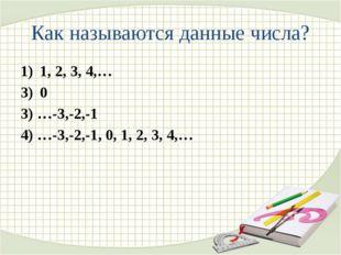 Как называются данные числа? 1, 2, 3, 4,… 0 3) …-3,-2,-1 4) …-3,-2,-1, 0, 1,