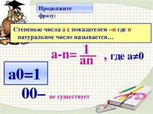 а-n= , где а≠0 а0=1 00– не существует Продолжите фразу: Степенью числа a с п