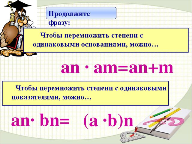 аn · аm= аn+m Продолжите фразу: Чтобы перемножить степени с одинаковыми осно...