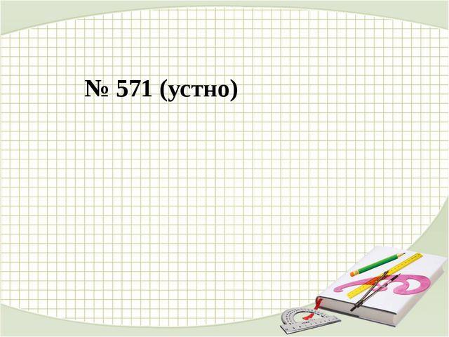№ 571 (устно)