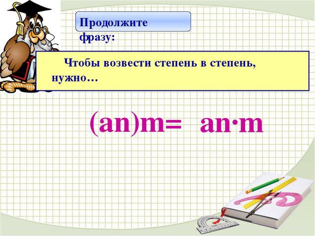 (аn)m= аn·m Продолжите фразу: Чтобы возвести степень в степень, нужно…