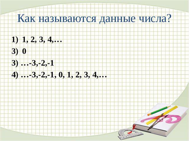 Как называются данные числа? 1, 2, 3, 4,… 0 3) …-3,-2,-1 4) …-3,-2,-1, 0, 1,...