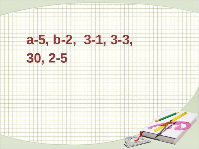 а-5, b-2, 3-1, 3-3, 30, 2-5