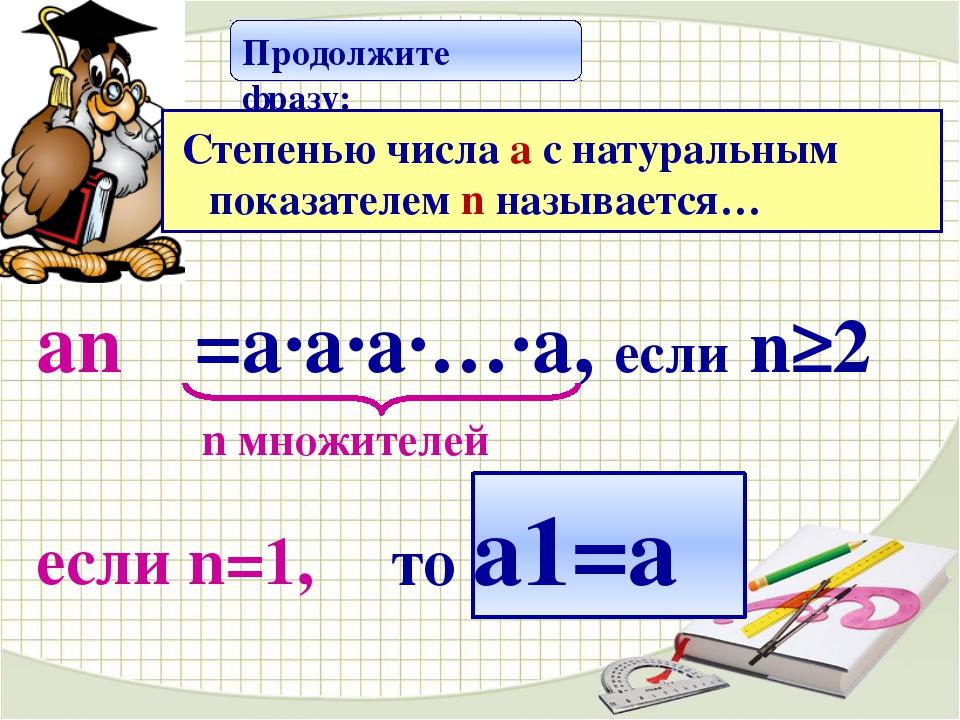 n множителей если n=1, Продолжите фразу: аn =a·а·а·…·а, если n≥2 то а1=а Сте...