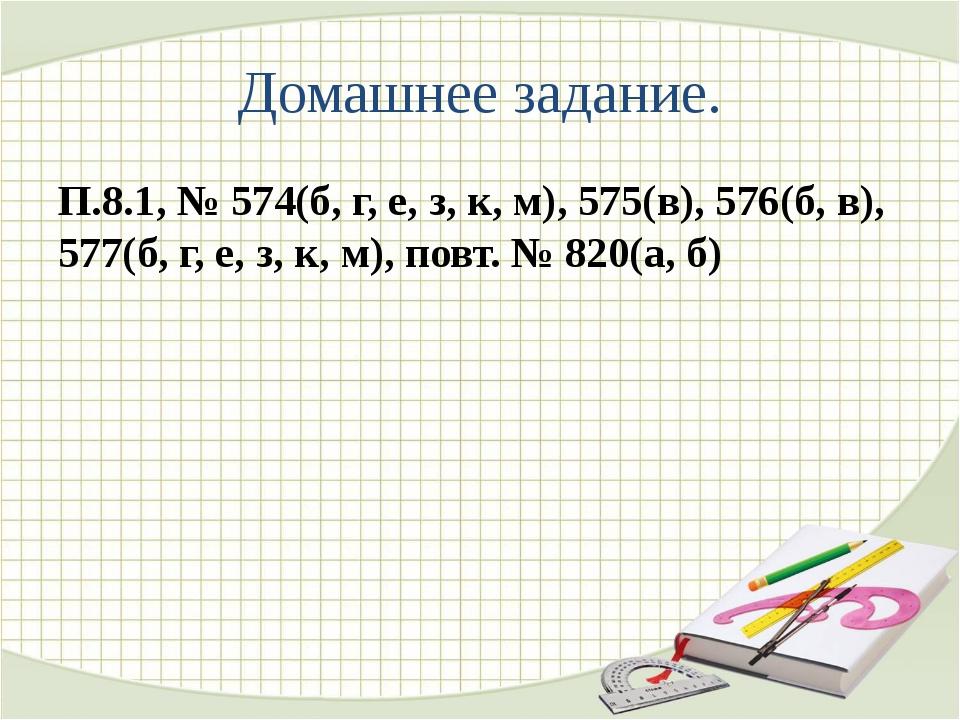 Домашнее задание. П.8.1, № 574(б, г, е, з, к, м), 575(в), 576(б, в), 577(б, г...