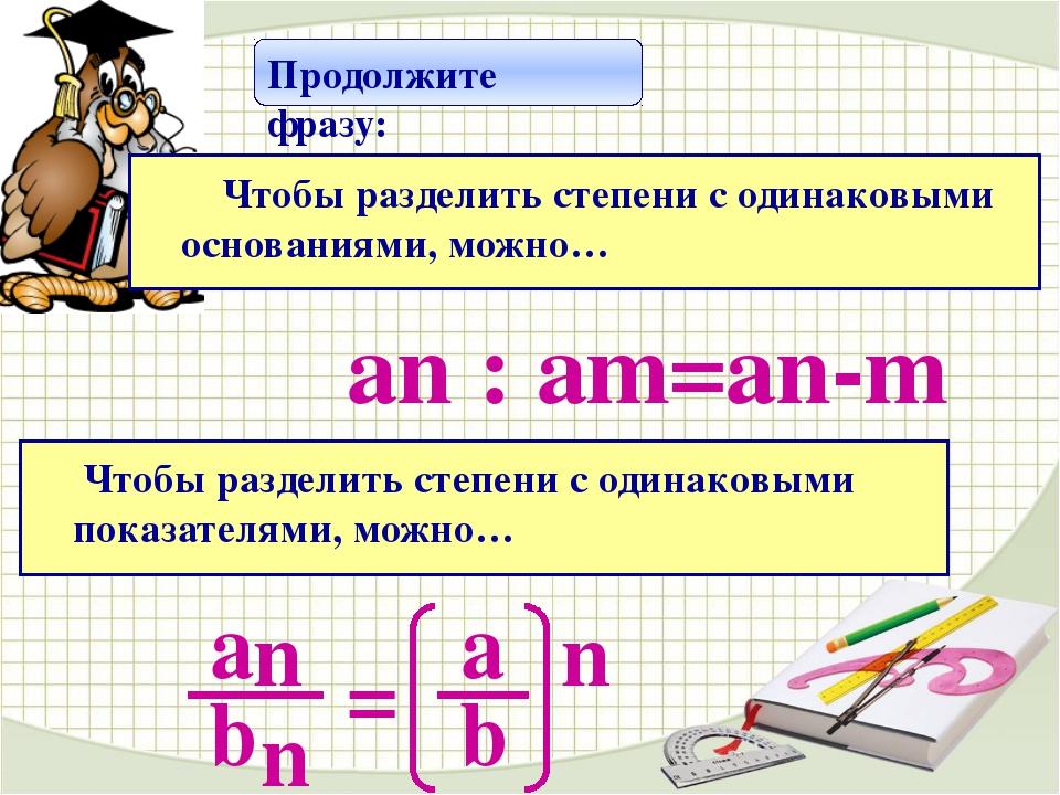 Продолжите фразу: Чтобы разделить степени с одинаковыми основаниями, можно…...