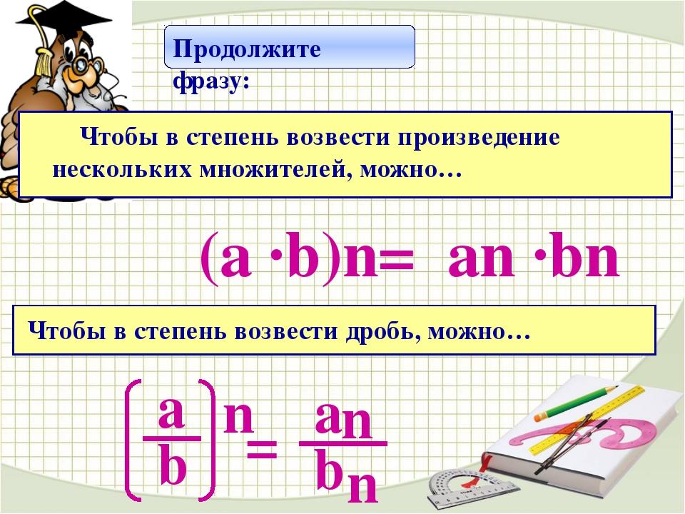 аn ·bn (а ·b)n= Продолжите фразу: Чтобы в степень возвести произведение неск...