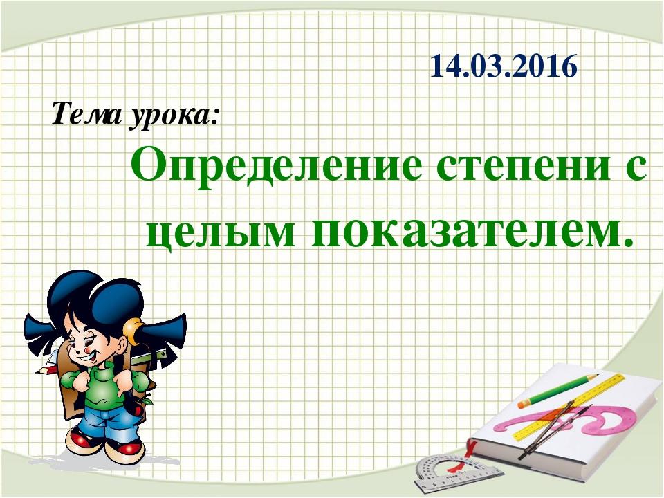 Тема урока: Определение степени с целым показателем. 14.03.2016