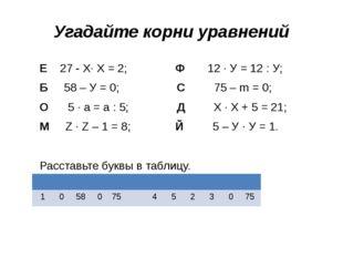 Угадайте корни уравнений Е 27 - Х· Х = 2; Ф 12 · У = 12 : У; Б 58 – У = 0; С