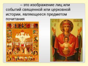 Ико́на – это изображение лиц или событий священной или церковной истории, явл