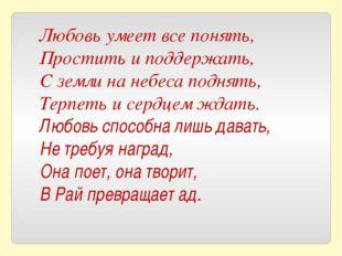 Любовь умеет все понять, Простить и поддержать, С земли на небеса поднять, Те