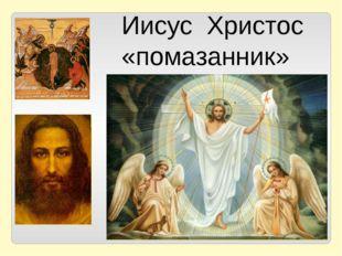 Иисус Христос «помазанник»
