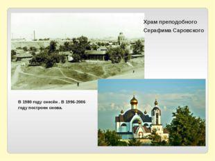Храм преподобного Серафима Саровского В 1980 году снесён . В 1996-2006 году
