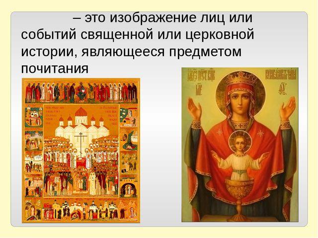 Ико́на – это изображение лиц или событий священной или церковной истории, явл...