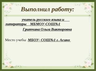 Выполнил работу: учитель русского языка и литературы МБМОУ-СОШ№1 Гритчина Оль