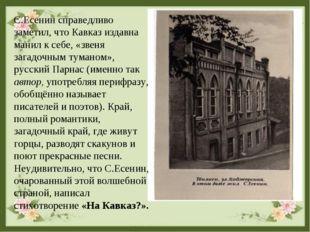 С.Есенин справедливо заметил, что Кавказ издавна манил к себе, «звеня загадоч