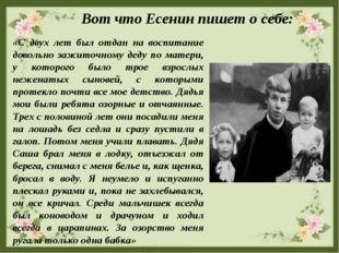 Вот что Есенин пишет о себе: «С двух лет был отдан на воспитание довольно за