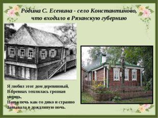 Родина С. Есенина - село Константиново, что входило в Рязанскую губернию Я лю
