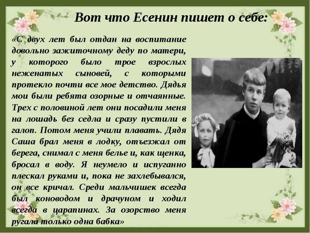 Вот что Есенин пишет о себе: «С двух лет был отдан на воспитание довольно за...