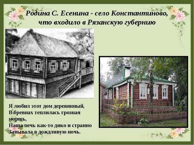 Родина С. Есенина - село Константиново, что входило в Рязанскую губернию Я лю...