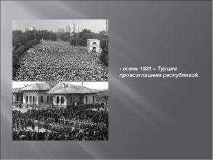 - осень 1923 – Турция провозглашена республикой.