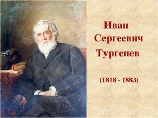 Иван Сергеевич Тургенев (1818 - 1883)