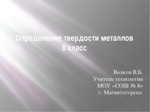 Определение твердости металлов 8 класс Волков В.Б. Учитель технологии МОУ «СО