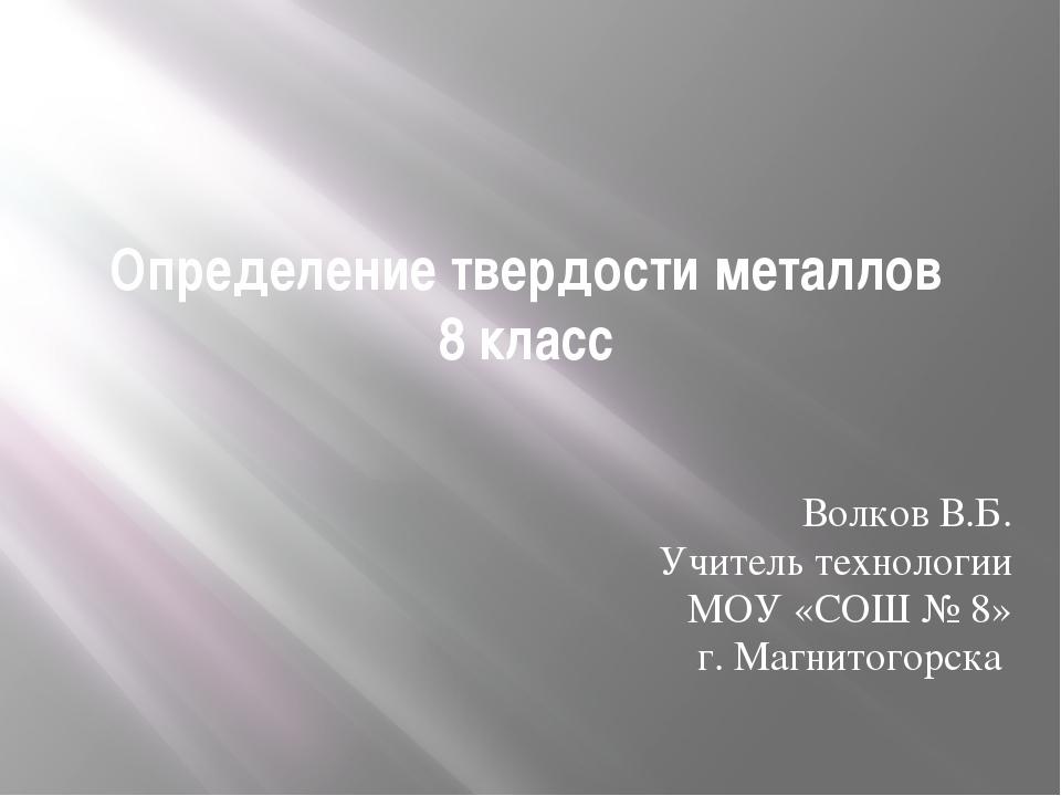 Определение твердости металлов 8 класс Волков В.Б. Учитель технологии МОУ «СО...