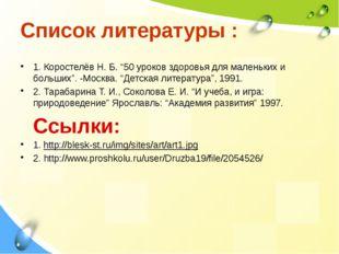 """Список литературы : 1. Коростелёв Н. Б. """"50 уроков здоровья для маленьких и б"""