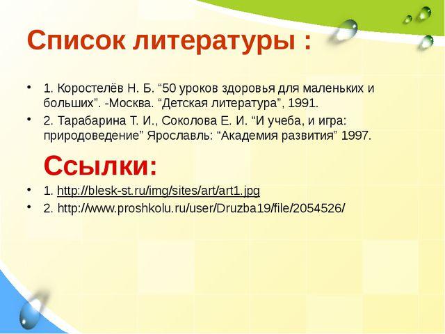 """Список литературы : 1. Коростелёв Н. Б. """"50 уроков здоровья для маленьких и б..."""